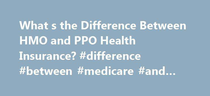 What s the Difference Between HMO and PPO Health Insurance? #difference #between #medicare #and #health #insurance http://hawai.remmont.com/what-s-the-difference-between-hmo-and-ppo-health-insurance-difference-between-medicare-and-health-insurance/  # What's the Difference Between HMO and PPO Health Insurance? Updated November 11, 2016 Most Americans who have health insurance —either through their employer, an individual market plan, Medicare Advantage. or a Medicaid managed care plan—are…