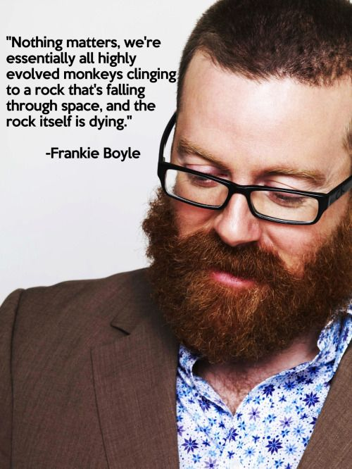 """Nothing matters. We're essentially all highly evolved monkeys cloning to a rock that's falling through space. And the rock itself is dying"" - Frankie Boyle"