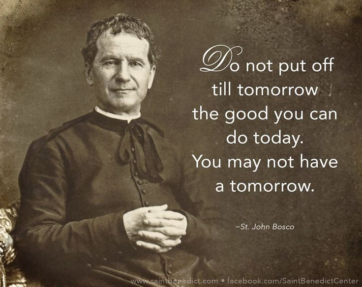 """Do not put off till tomorrow the good you can do today. You may not have a…"
