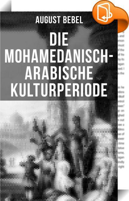 Die mohamedanisch-arabische Kulturperiode    :  Dieses eBook wurde mit einem funktionalen Layout erstellt und sorgfältig formatiert. Die Ausgabe ist mit interaktiven Inhalt und Begleitinformationen versehen, einfach zu navigieren und gut gegliedert. Ferdinand August Bebel (1840/1913) war ein deutscher Politiker und einer der Begründer der organisierten sozialdemokratischen Arbeiterbewegung in Deutschland. Seine politischen Anfänge wurzelten im liberal-demokratischen Vereinswesen von Ar...