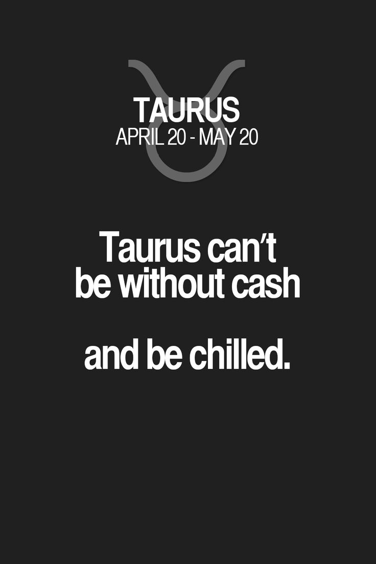 Taurus can't be without cash and be chilled.