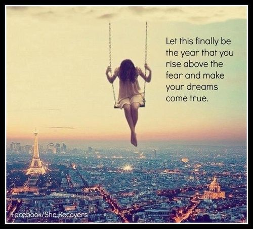 let this finally be the year that you rise above the fear and make your dreams come true