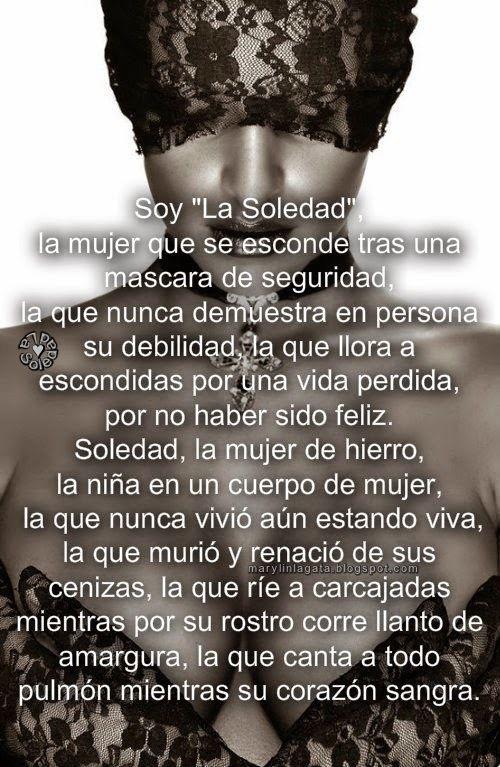 Soy La Soledad, la mujer que se esconde tras una mascara de seguridad,   la que nunca demuestra en persona su debilidad,   la que llor...