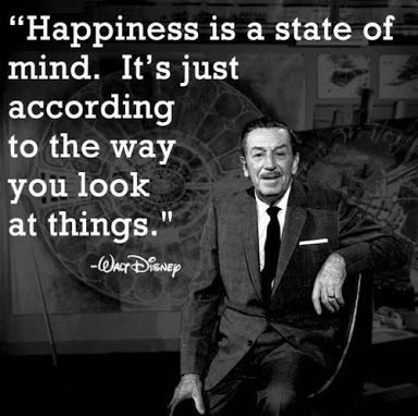 """""""Happiness is a state of mind. It's just according to the way you look at things."""" - Walt Disney -   Your happiness lies in your own hands, no one else controls it."""