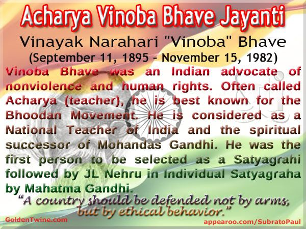 "Acharya Vinoba Bhave Jayanti Vinayak Narahari ""Vinoba"" Bhave (September 11, 1895 – November 15, 1982)  Vinoba Bhave was an Indian advocate of nonviolence and human rights. Often called Acharya (Sanskrit for teacher), he is best known for the Bhoodan Movement. He is considered as a National Teacher of India and the spiritual successor of Mohandas Gandhi.  ""A country should be defended not by arms, but by ethical behavior.""  - Vinoba Bhave  [Graphic Design: http://www.goldentwine.com/ind.htm]"