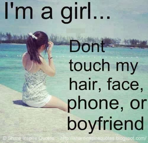 I'm a girl... Don't touch my HAIR, FACE, PHONE or BOYFRIEND... #funny #quotes
