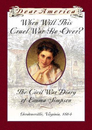 When Will This Cruel War Be Over?: The Civil War Diary of Emma Simpson, Gordonsville, Virginia, 1864 (Dear America)