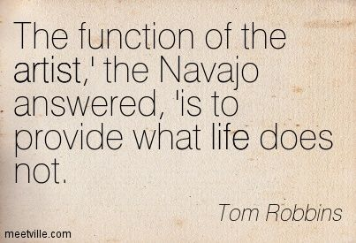 The function of the artist,' the Navajo answered, 'is to provide what life does not. Tom Robbins