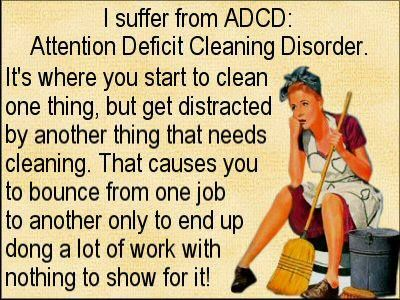 ADCD - Attention Deficit Cleaning Disorder! This is so ME!!!!! @Angela Gray Gray Gray Hohsfield