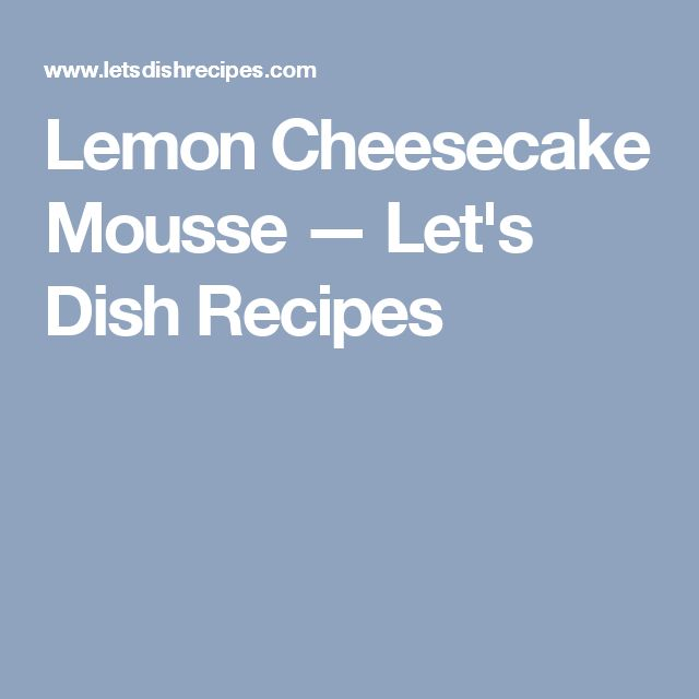 Lemon Cheesecake Mousse — Let's Dish Recipes