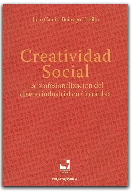 Creatividad Social, la profesionalización del diseño industrial en Colombia- Juan Camilo Buitrago Trujillo- Universidad del Valle    http://www.librosyeditores.com/tiendalemoine/historia/2082-creatividad-social-la-profesionalizacion-del-diseno-industrial-en-colombia.html    Editores y distribuidores