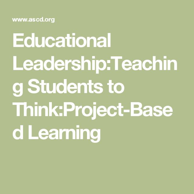 Educational Leadership:Teaching Students to Think:Project-Based Learning