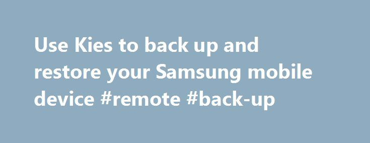 Use Kies to back up and restore your Samsung mobile device #remote #back-up http://malaysia.remmont.com/use-kies-to-back-up-and-restore-your-samsung-mobile-device-remote-back-up/  # Use Kies to back up and restore your Samsung mobile device Related stories Samsung's Kies desktop software can sync your Samsung smartphone or tablet to your computer. If you haven't used Kies before, then you may not know that it can also back up the data on your Samsung device. With a Google account, a lot of…