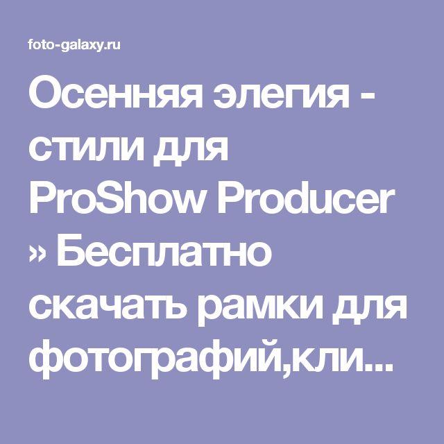 Осенняя элегия - стили для ProShow Producer » Бесплатно скачать рамки для фотографий,клипарт,шрифты,шаблоны для Photoshop,костюмы,рамки для фотошопа,обои,фоторамки,DVD обложки,футажи,свадебные футажи,детские футажи,школьные футажи,видеоредакторы,видеоуроки,скрап-наборы