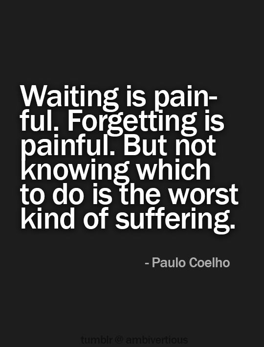 """Waiting is painful. Forgetting is painful. But not knowing which to do is the worst kind of suffering."" [Paulo Coelho]"