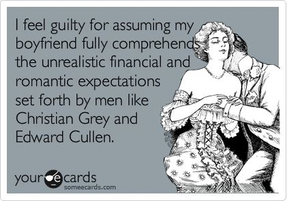 Funny Somewhat Topical Ecard: I feel guilty for assuming my boyfriend fully comprehends the unrealistic financial and romantic expectations set forth by men like Christian Grey and Edward Cullen.