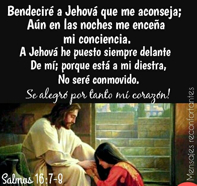 7 Bendeciré a Jehová que me aconseja; Aun en las noches me enseña mi conciencia. 8 A Jehová he puesto siempre delante de mí; Porque está a mi diestra, no seré conmovido.  9 Se alegró por tanto mi corazón, y se gozó mi alma; Mi carne también reposará confiadamente; Salmos 16:7-9 Gracias Señor por cuidarme y ser el primer lugar en mi vida. 🙏🏼👣🌹
