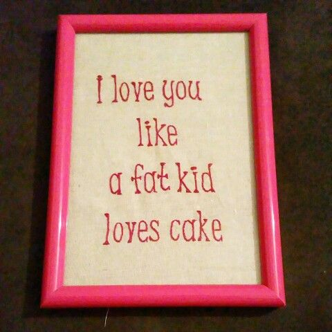 I love you like a fat kid loves cake $45.00 pp  Hand embroidered by The Stitchin' Bitch