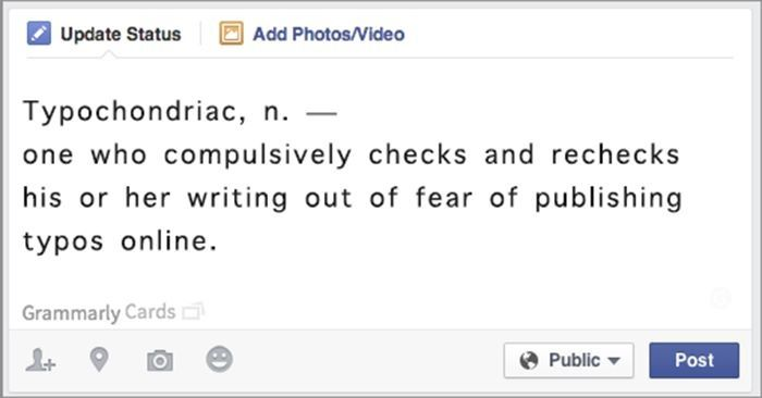 Typochondriac, n. - one who compulsively checks and rechecks his or her writing out of fear of publishing typos online.