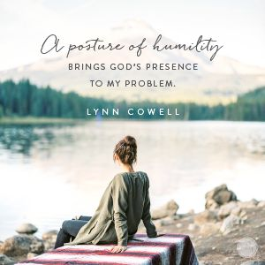 A posture of humility brings God's presence to my problem.