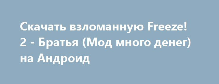 Скачать взломанную Freeze! 2 - Братья (Мод много денег) на Андроид http://galaxy-gamers.ru/1538-skachat-vzlomannuyu-freeze-2-bratya-mod-mnogo-deneg-na-android.html