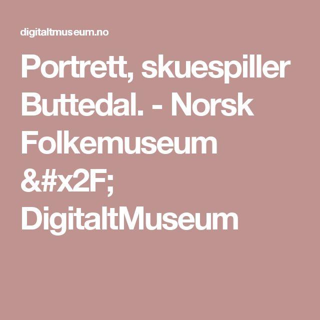 Portrett, skuespiller Buttedal. -                 Norsk Folkemuseum /          DigitaltMuseum