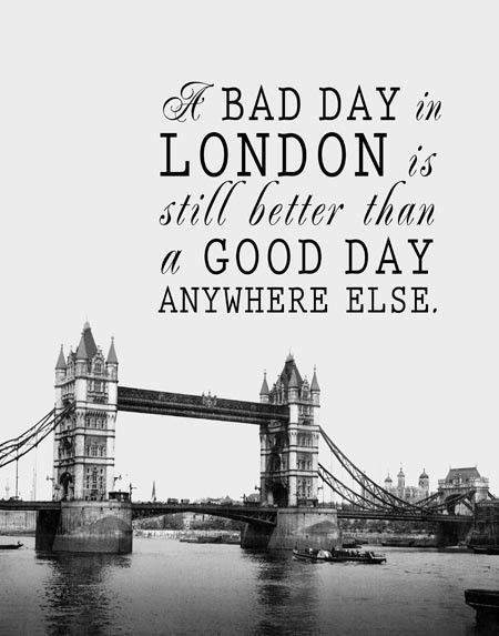 A bad day in London is still better than a good day anywhere else.