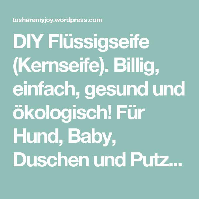 DIY Flüssigseife (Kernseife). Billig, einfach, gesund und ökologisch! Für Hund, Baby, Duschen und Putzen | tosharemyjoy