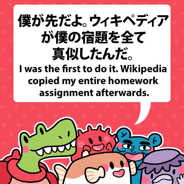 I was the first to do it. Wikipedia copied my entire homework assignment afterwards. 僕が先だよ。ウィキペディアが僕の宿題を全て真似したんだ。 #fuguphrases #nihongo