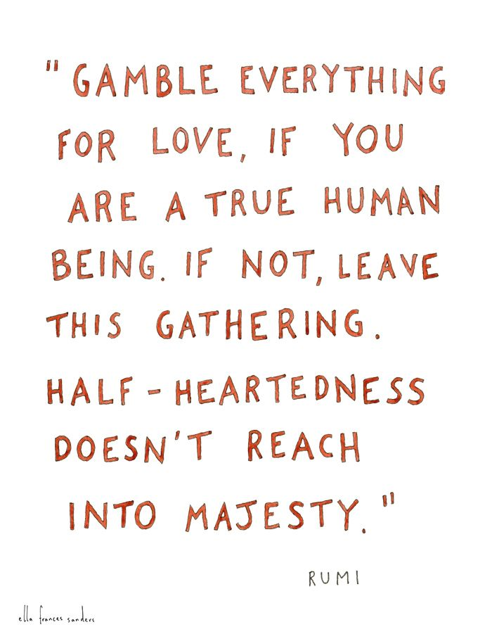 """Gamble everything for love, if you are a true human being. If not, leave this gathering. Half-heartedness doesn't reach into majesty."" Rumi 