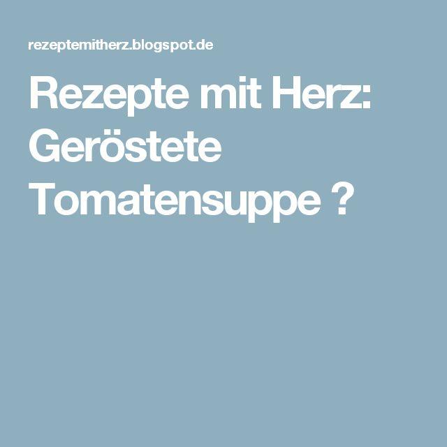 Rezepte mit Herz: Geröstete Tomatensuppe ♡