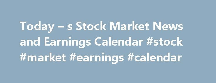 Today – s Stock Market News and Earnings Calendar #stock #market #earnings #calendar http://earnings.remmont.com/today-s-stock-market-news-and-earnings-calendar-stock-market-earnings-calendar-2/  #stock market earnings calendar # Today's Stock Market News and Earnings Calendar General Motors Company (NYSE: GM ) announced this morning that it missed fourth-quarter earnings by a very large margin. Wall Street expected GM to earn $0.88 per share, but the company only reported $0.67. The company…