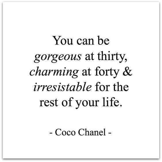 You can be gorgeous at thirty, charming at forty & irresistable for the rest of your life.