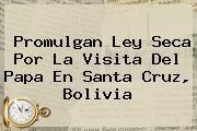 http://tecnoautos.com/wp-content/uploads/imagenes/tendencias/thumbs/promulgan-ley-seca-por-la-visita-del-papa-en-santa-cruz-bolivia.jpg Bolivia. Promulgan ley seca por la visita del Papa en Santa Cruz, Bolivia, Enlaces, Imágenes, Videos y Tweets - http://tecnoautos.com/actualidad/bolivia-promulgan-ley-seca-por-la-visita-del-papa-en-santa-cruz-bolivia/