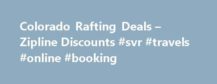 Colorado Rafting Deals – Zipline Discounts #svr #travels #online #booking http://travel.nef2.com/colorado-rafting-deals-zipline-discounts-svr-travels-online-booking/  #trip packages # Deals, Discounts, Values Save big on the best trips! Looking to find discounts on whitewater rafting, mountaintop zipline tours, rock climbing and packages? We have the best deals here – you ll always find sweet deals offered on our best trips. Check Out These Awesome Deals: CONFUSED? Please call us 7 days […]