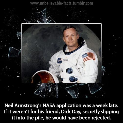 Neil Armstrong's NASA application was a week late. If it weren't for his friend, Dick Day, secretly slipping it into the pile, he would have been rejected.