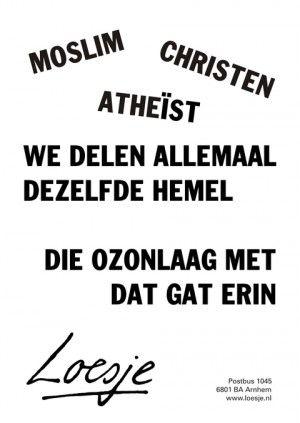 Moslim christen atheist. We delen allemaal dezelfde hemel; die ozonlaag met dat gat erin.
