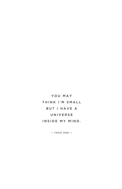 YOU MAY THINK I AM SMALL BUT I HAVE A UNIVERSE INSIDE MY MIND | quoted // yoko ono