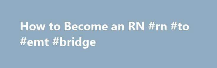 How to Become an RN #rn #to #emt #bridge http://utah.nef2.com/how-to-become-an-rn-rn-to-emt-bridge/  # How to Become an RN: Begin Here Interested in professional nursing? Each state sets its own rules for licensing registered nurses, but there is more commonality than difference. Prospective RNs must attend a board approved program and then take a national licensing exam. Nurses must also demonstrate good character; in many states, fingerprinting is part of the process. Approved and…