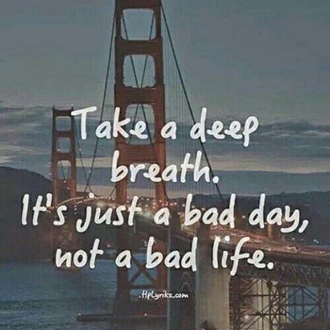Fai un respiro profondo. E' una brutta giornata, non una brutta vita.