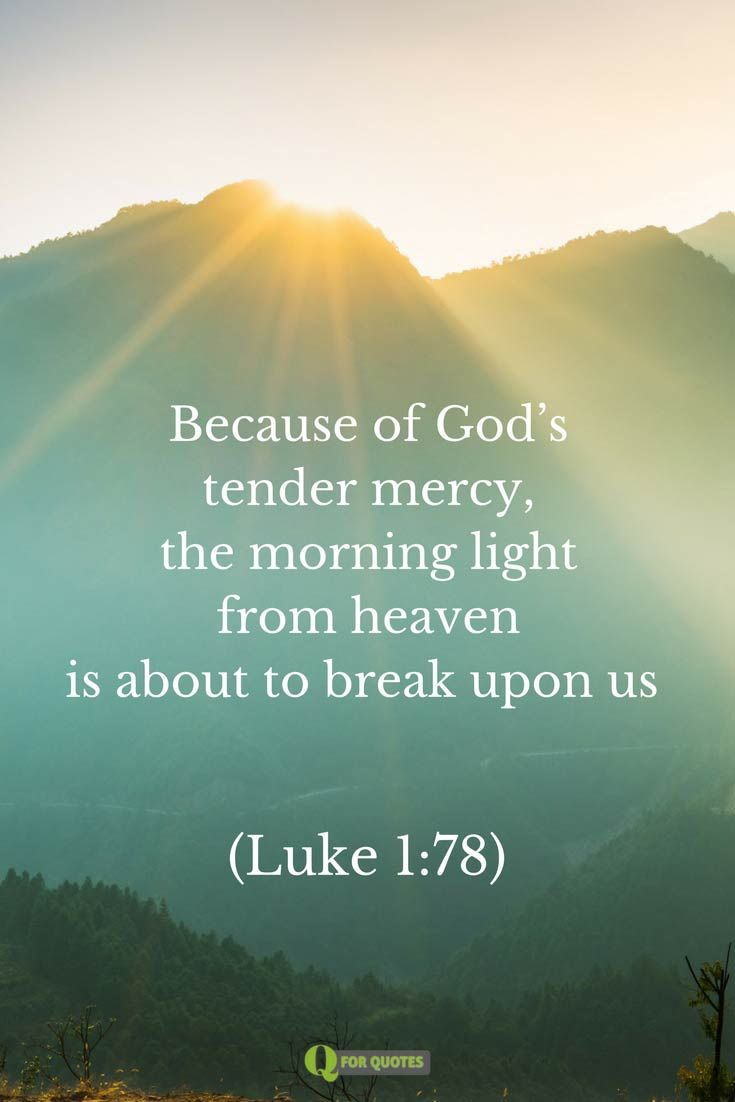 Because of God's tender mercy, the morning light from heaven is about to break upon us. Luke 1:78
