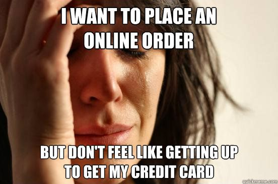 i want to place an online order but dont feel like getting - First World Problems