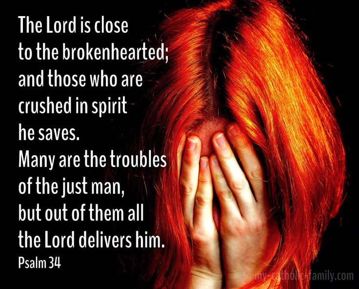 Today's Mass readings: http://www.my-catholic-family.com/3767/daily-scriptures-lord-close-brokenhearted/ The Lord is close to the brokenhearted; and those who are crushed in spirit he saves. Many are the troubles of the just man, but out of them all the Lord delivers him.