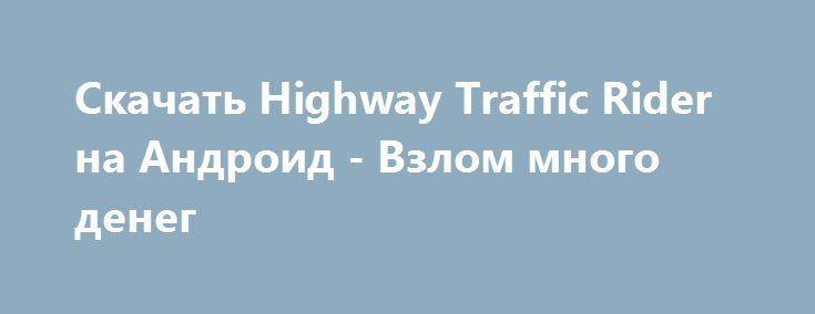 Скачать Highway Traffic Rider на Андроид - Взлом много денег http://droider-best.ru/racing/718-skachat-highway-traffic-rider-na-android-vzlom-mnogo-deneg.html