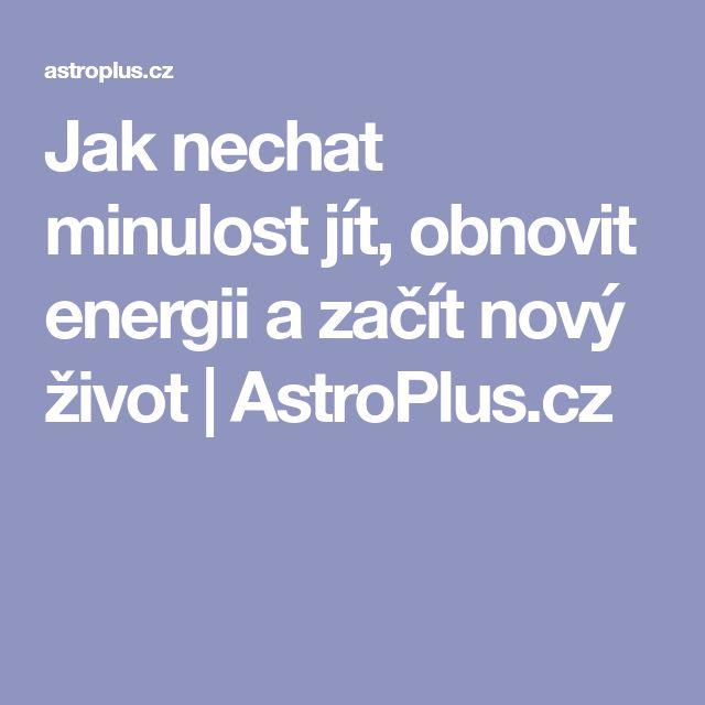 Jak nechat minulost jít, obnovit energii a začít nový život   AstroPlus.cz