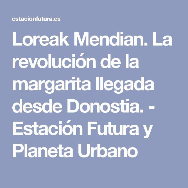 Loreak Mendian. La revolución de la margarita llegada desde Donostia. - Estación Futura y Planeta Urbano