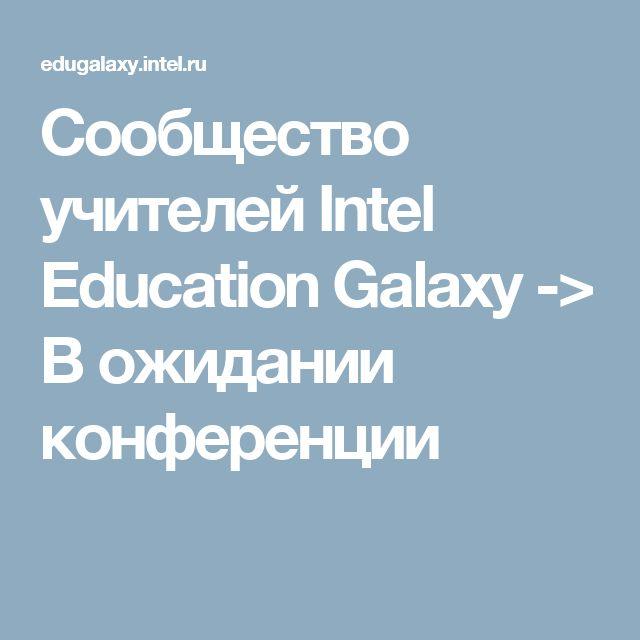 Сообщество учителей Intel Education Galaxy -> В ожидании конференции