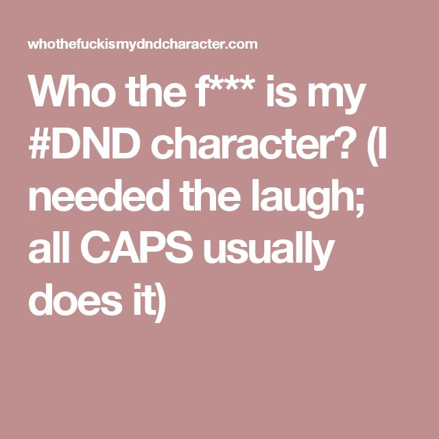 Who the f*** is my #DND character?  (I needed the laugh; all CAPS usually does it)