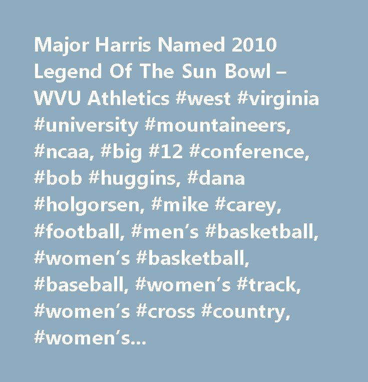 Major Harris Named 2010 Legend Of The Sun Bowl – WVU Athletics #west #virginia #university #mountaineers, #ncaa, #big #12 #conference, #bob #huggins, #dana #holgorsen, #mike #carey, #football, #men's #basketball, #women's #basketball, #baseball, #women's #track, #women's #cross #country, #women's #soccer, #men's #soccer, #rifle, #women's #tennis, #gymnastics, #volleyball, #wrestling, #men's #swimming, #women's #swimming, #rowing, #wvu #football #tickets, #wvu #basketball #tickets…