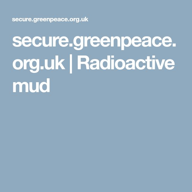 secure.greenpeace.org.uk  |  Radioactive mud